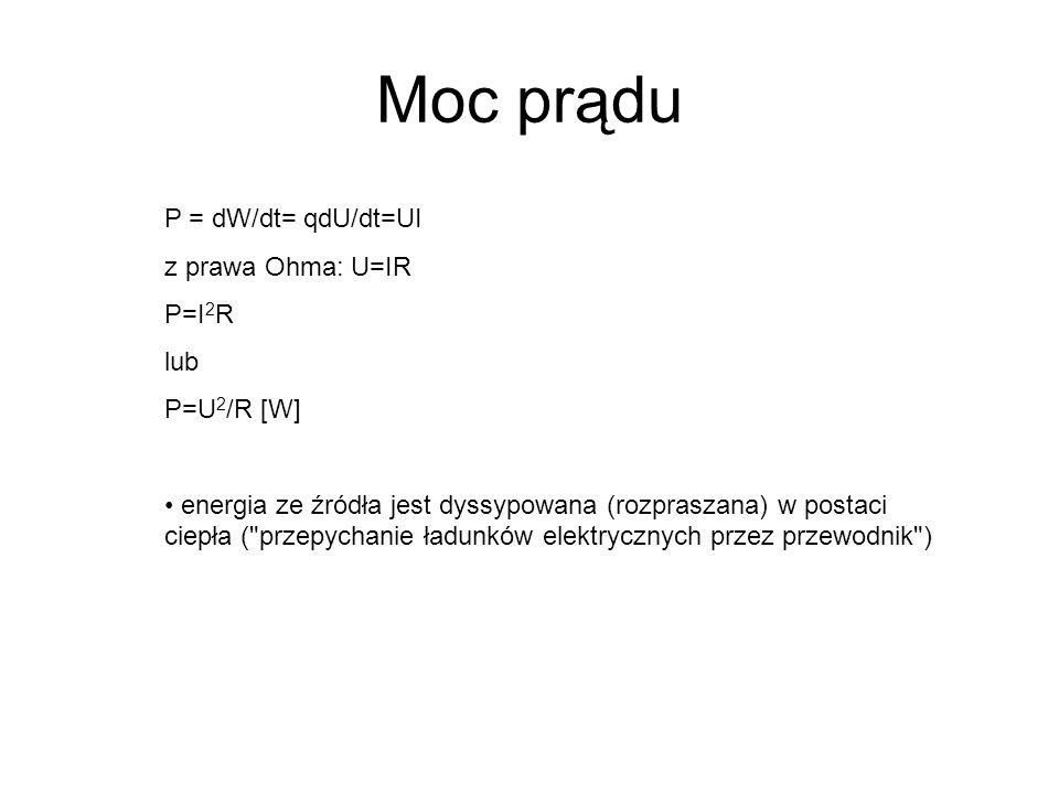 Moc prądu P = dW/dt= qdU/dt=UI z prawa Ohma: U=IR P=I2R lub P=U2/R [W]